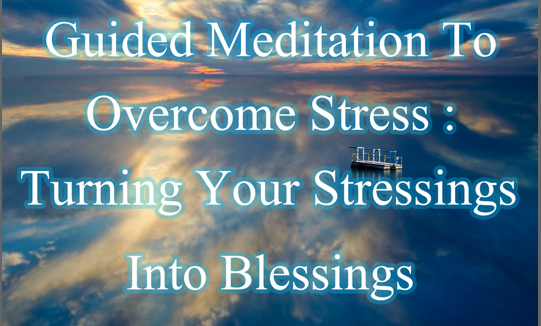 Turn Your Stressings Into Blessings (Guided Meditation)