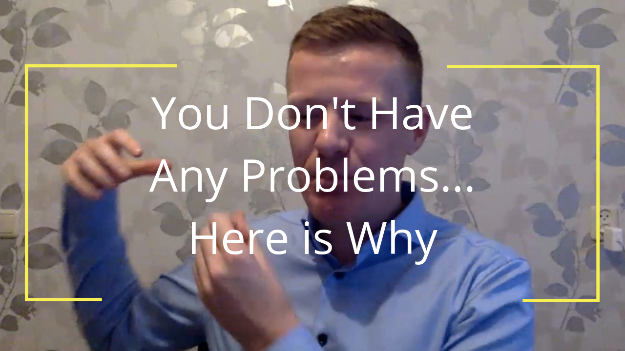 You Don't Have Any Problems… Here is Why